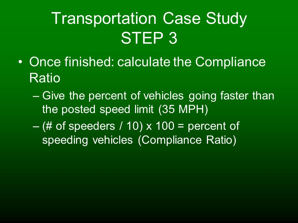 Transportation Case Study STEP 3 Once finished: calculate the Compliance Ratio –Give the percent of vehicles going faster than the posted speed limit (35 MPH) –(# of speeders / 10) x 100 = percent of speeding vehicles (Compliance Ratio)