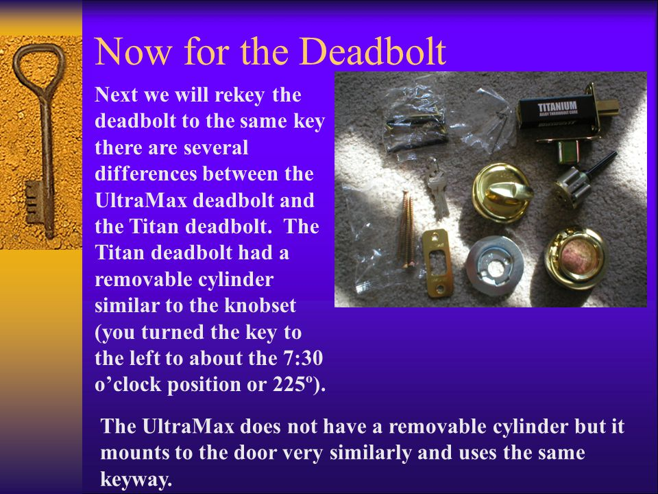 Now for the Deadbolt Next we will rekey the deadbolt to the same key there are several differences between the UltraMax deadbolt and the Titan deadbolt.
