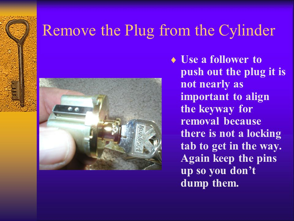 Remove the Plug from the Cylinder  Use a follower to push out the plug it is not nearly as important to align the keyway for removal because there is not a locking tab to get in the way.