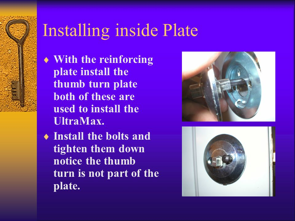 Installing inside Plate  With the reinforcing plate install the thumb turn plate both of these are used to install the UltraMax.