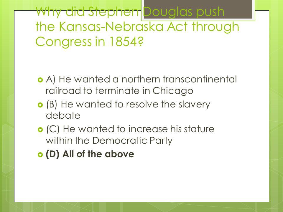 Why did Stephen Douglas push the Kansas-Nebraska Act through Congress in 1854.