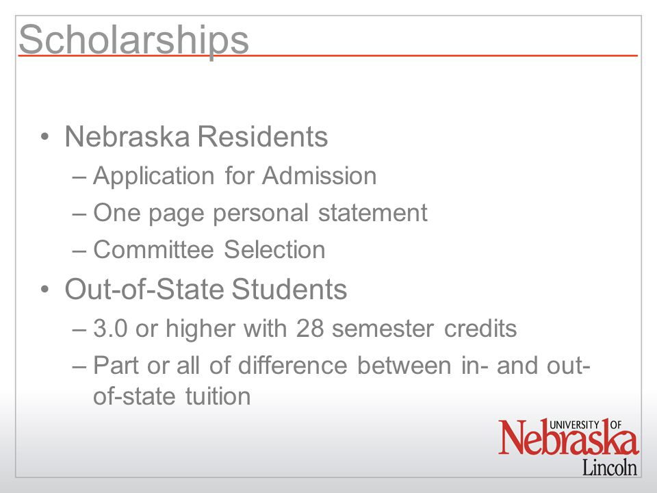 Scholarships Nebraska Residents –Application for Admission –One page personal statement –Committee Selection Out-of-State Students –3.0 or higher with 28 semester credits –Part or all of difference between in- and out- of-state tuition