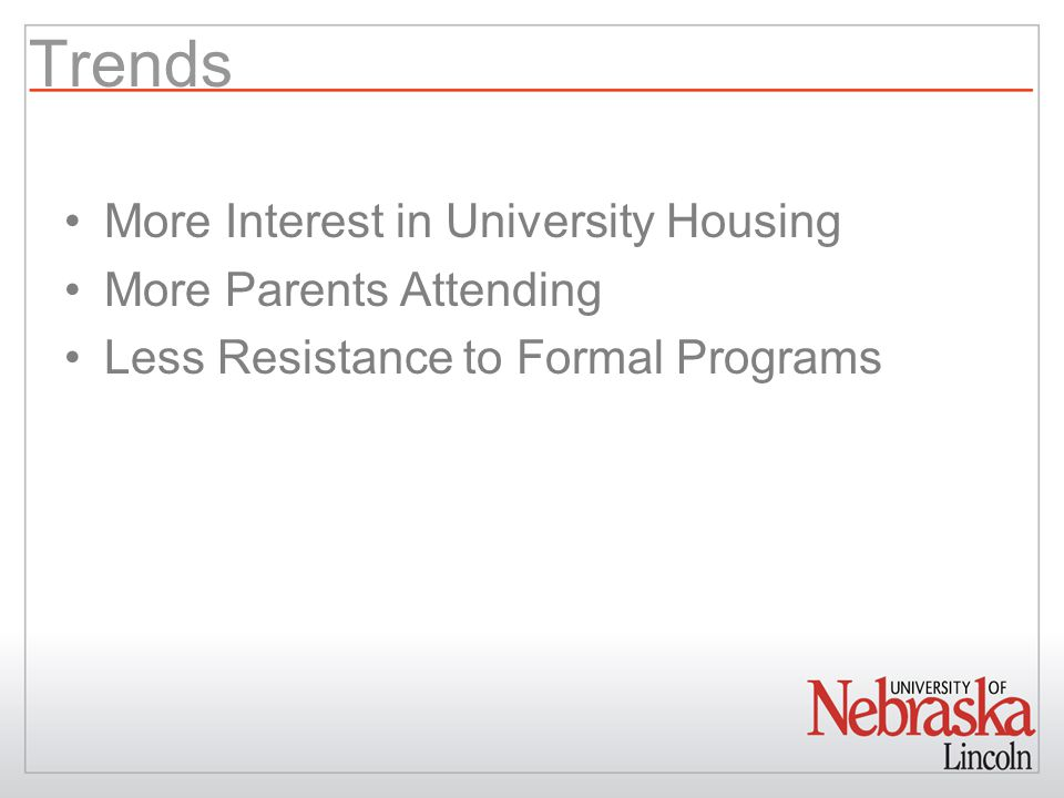Trends More Interest in University Housing More Parents Attending Less Resistance to Formal Programs