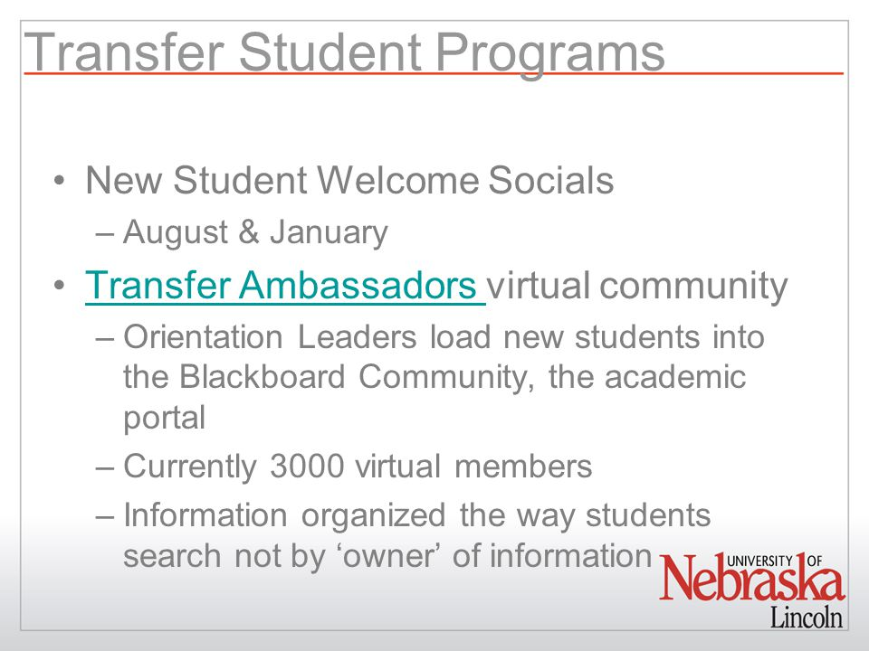 Transfer Student Programs New Student Welcome Socials –August & January Transfer Ambassadors virtual communityTransfer Ambassadors –Orientation Leaders load new students into the Blackboard Community, the academic portal –Currently 3000 virtual members –Information organized the way students search not by 'owner' of information