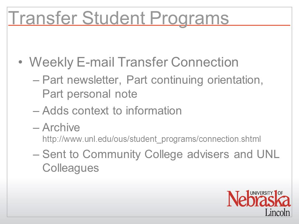 Transfer Student Programs Weekly E-mail Transfer Connection –Part newsletter, Part continuing orientation, Part personal note –Adds context to information –Archive http://www.unl.edu/ous/student_programs/connection.shtml –Sent to Community College advisers and UNL Colleagues