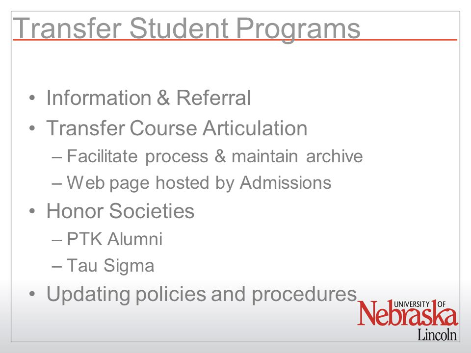 Transfer Student Programs Information & Referral Transfer Course Articulation –Facilitate process & maintain archive –Web page hosted by Admissions Honor Societies –PTK Alumni –Tau Sigma Updating policies and procedures