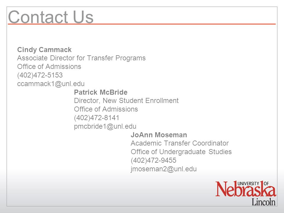 Contact Us Cindy Cammack Associate Director for Transfer Programs Office of Admissions (402)472-5153 ccammack1@unl.edu Patrick McBride Director, New S