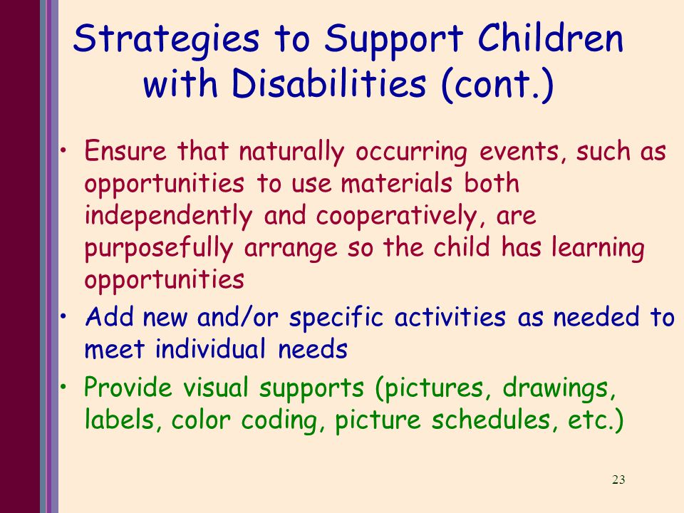 23 Strategies to Support Children with Disabilities (cont.) Ensure that naturally occurring events, such as opportunities to use materials both independently and cooperatively, are purposefully arrange so the child has learning opportunities Add new and/or specific activities as needed to meet individual needs Provide visual supports (pictures, drawings, labels, color coding, picture schedules, etc.)