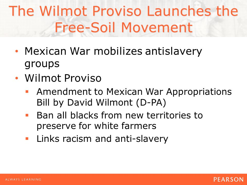The Wilmot Proviso Launches the Free-Soil Movement (cont'd) Proviso passes in House, fails in Senate Battle over the Proviso foreshadows sectional conflict of 1850s