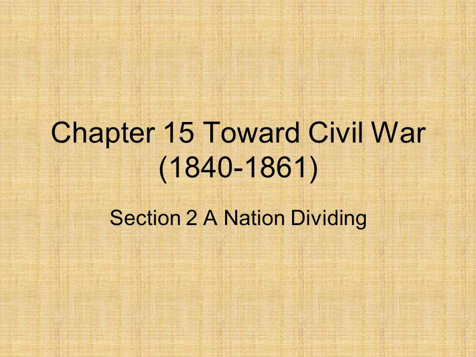 Chapter 15 Toward Civil War (1840-1861) Section 2 A Nation Dividing