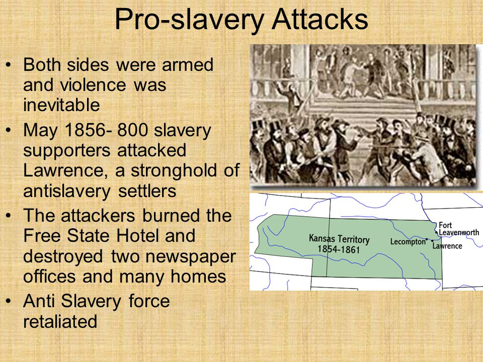 Pro-slavery Attacks Both sides were armed and violence was inevitable May 1856- 800 slavery supporters attacked Lawrence, a stronghold of antislavery