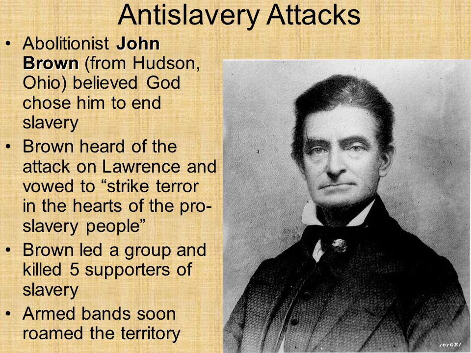 Antislavery Attacks John BrownAbolitionist John Brown (from Hudson, Ohio) believed God chose him to end slavery Brown heard of the attack on Lawrence