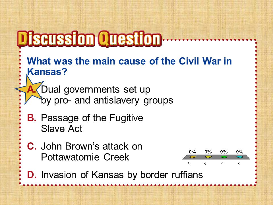 A.A B.B C.C D.D Section 2Section 2 What was the main cause of the Civil War in Kansas? A.Dual governments set up by pro- and antislavery groups B.Pass