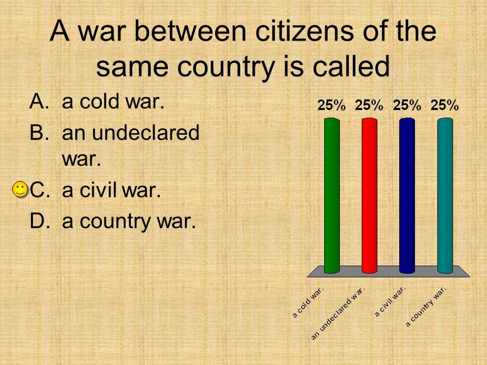A war between citizens of the same country is called A.a cold war. B.an undeclared war. C.a civil war. D.a country war.