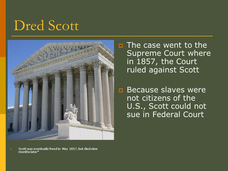 Dred Scott  Scott was eventually freed in May 1857, but died nine months later*  The case went to the Supreme Court where in 1857, the Court ruled against Scott  Because slaves were not citizens of the U.S., Scott could not sue in Federal Court
