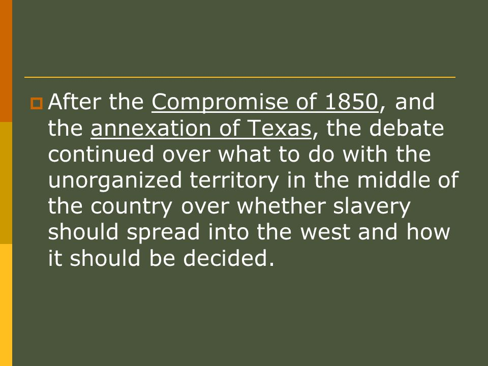  After the Compromise of 1850, and the annexation of Texas, the debate continued over what to do with the unorganized territory in the middle of the country over whether slavery should spread into the west and how it should be decided.