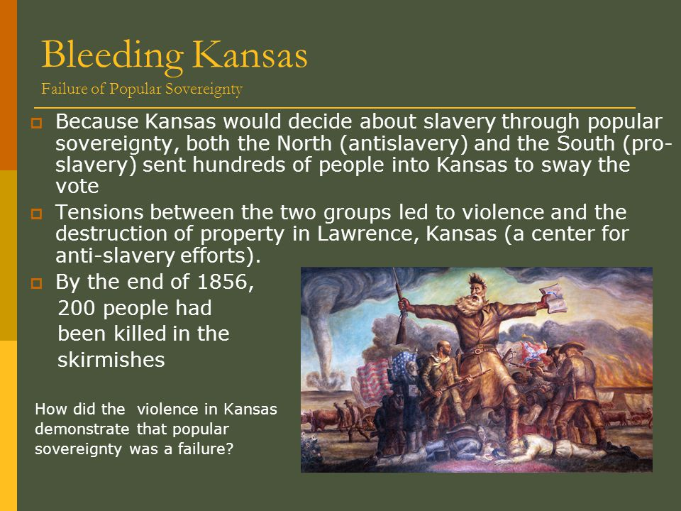 Bleeding Kansas Failure of Popular Sovereignty  Because Kansas would decide about slavery through popular sovereignty, both the North (antislavery) and the South (pro- slavery) sent hundreds of people into Kansas to sway the vote  Tensions between the two groups led to violence and the destruction of property in Lawrence, Kansas (a center for anti-slavery efforts).