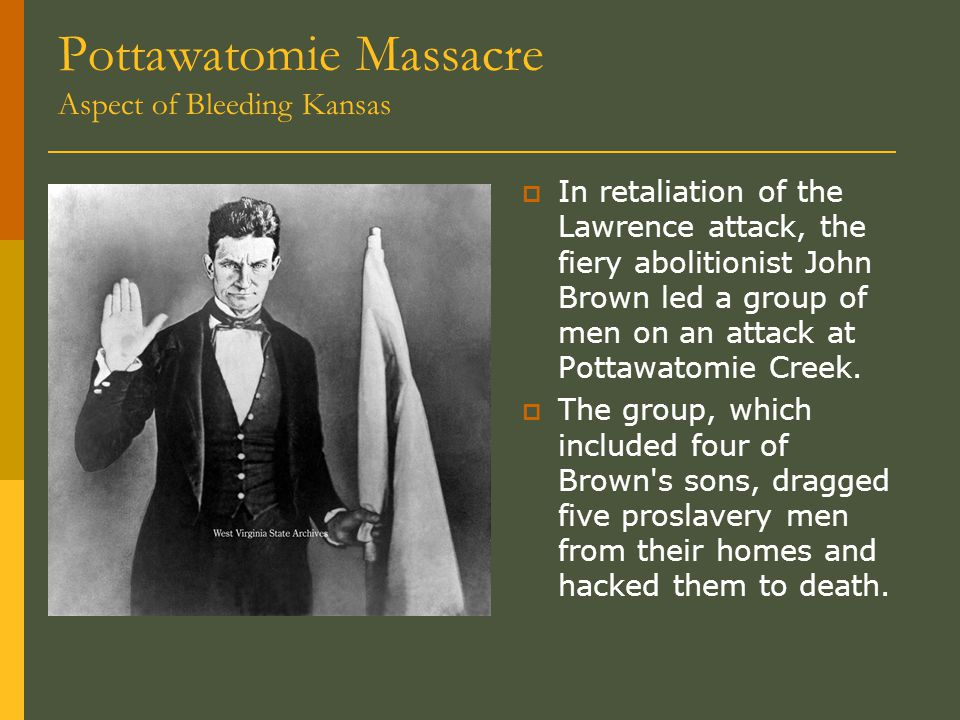 Pottawatomie Massacre Aspect of Bleeding Kansas  In retaliation of the Lawrence attack, the fiery abolitionist John Brown led a group of men on an attack at Pottawatomie Creek.