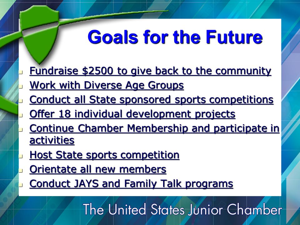 Goals for the Future Fundraise $2500 to give back to the community Fundraise $2500 to give back to the community Work with Diverse Age Groups Work with Diverse Age Groups Conduct all State sponsored sports competitions Conduct all State sponsored sports competitions Offer 18 individual development projects Offer 18 individual development projects Continue Chamber Membership and participate in activities Continue Chamber Membership and participate in activities Host State sports competition Host State sports competition Orientate all new members Orientate all new members Conduct JAYS and Family Talk programs Conduct JAYS and Family Talk programs
