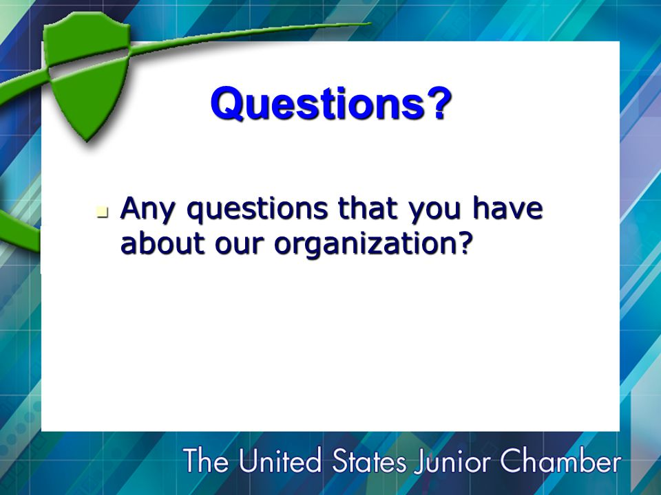 Questions. Any questions that you have about our organization.