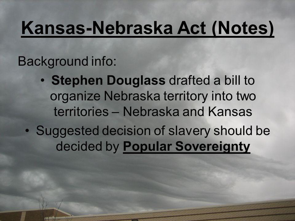 Kansas-Nebraska Act (Notes) Background info: Stephen Douglass drafted a bill to organize Nebraska territory into two territories – Nebraska and Kansas