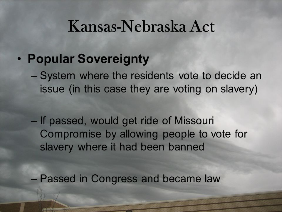 Kansas-Nebraska Act Popular Sovereignty –System where the residents vote to decide an issue (in this case they are voting on slavery) –If passed, woul