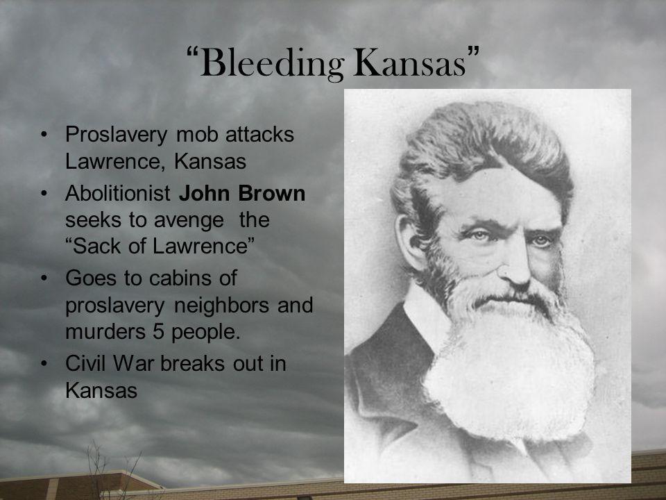 """ Bleeding Kansas "" Proslavery mob attacks Lawrence, Kansas Abolitionist John Brown seeks to avenge the ""Sack of Lawrence"" Goes to cabins of proslaver"