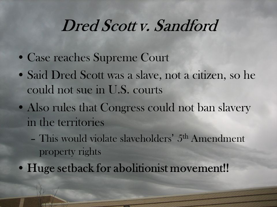 Dred Scott v. Sandford Case reaches Supreme Court Said Dred Scott was a slave, not a citizen, so he could not sue in U.S. courts Also rules that Congr