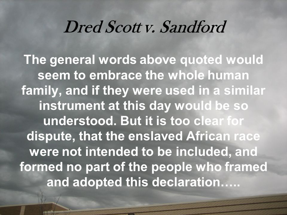Dred Scott v. Sandford The general words above quoted would seem to embrace the whole human family, and if they were used in a similar instrument at t