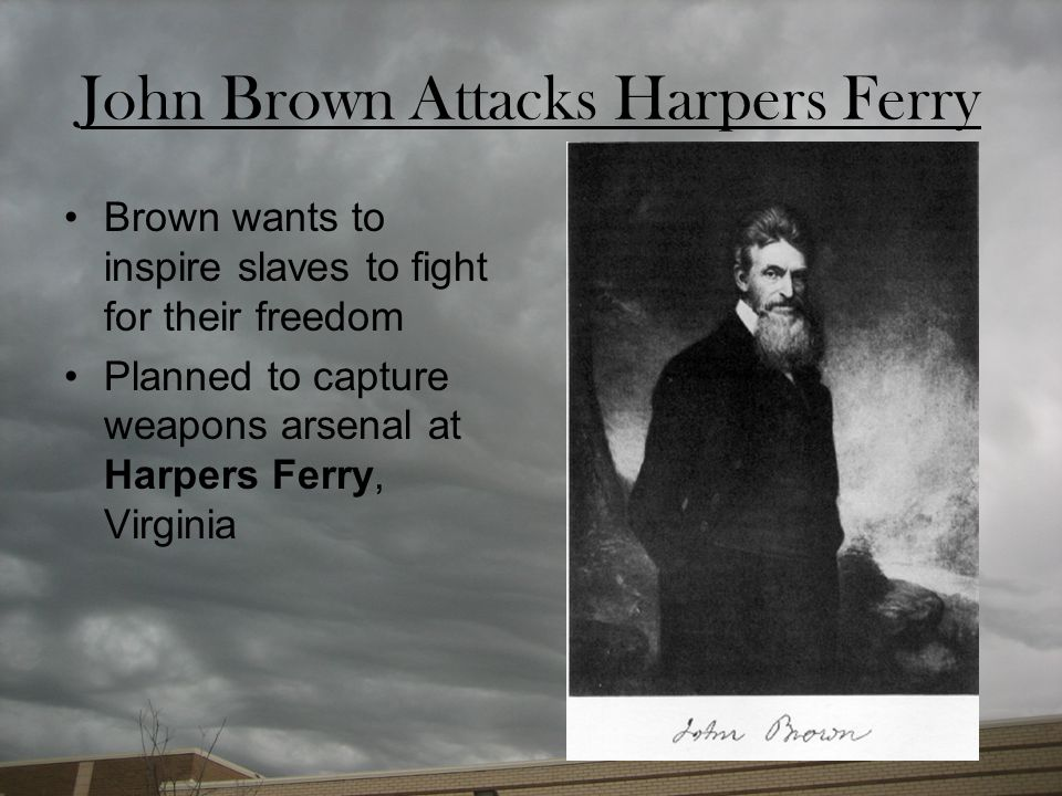 John Brown Attacks Harpers Ferry Brown wants to inspire slaves to fight for their freedom Planned to capture weapons arsenal at Harpers Ferry, Virgini