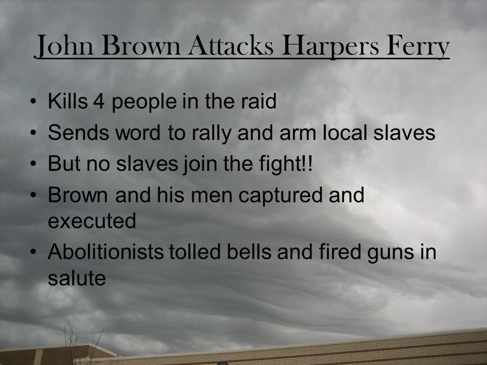 John Brown Attacks Harpers Ferry Kills 4 people in the raid Sends word to rally and arm local slaves But no slaves join the fight!! Brown and his men