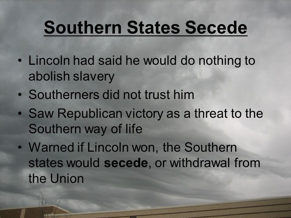 Southern States Secede Lincoln had said he would do nothing to abolish slavery Southerners did not trust him Saw Republican victory as a threat to the