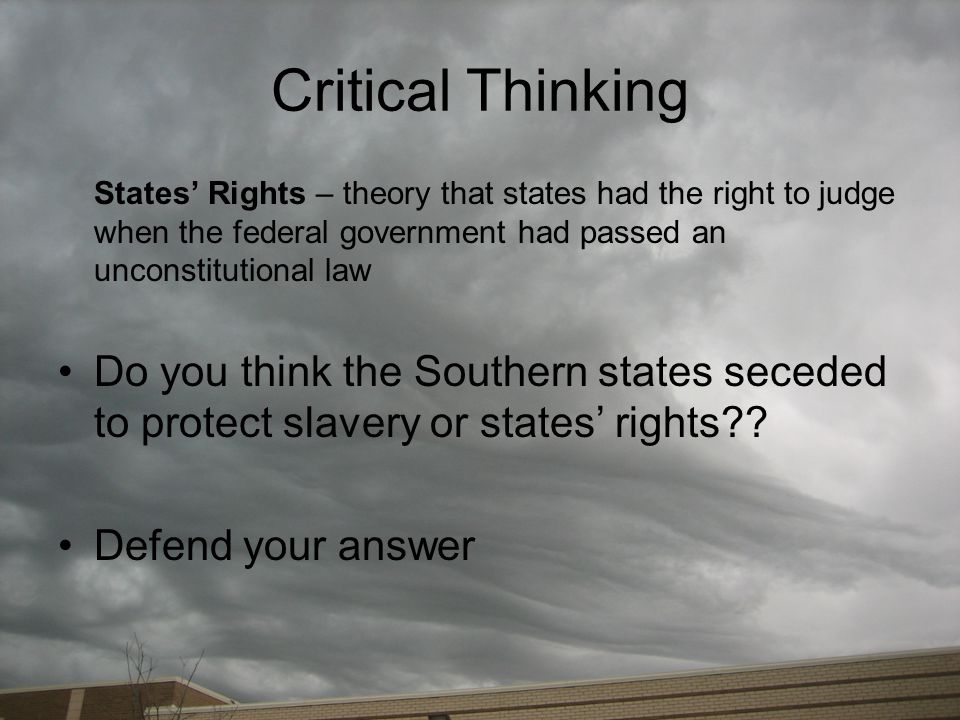 Critical Thinking States' Rights – theory that states had the right to judge when the federal government had passed an unconstitutional law Do you thi
