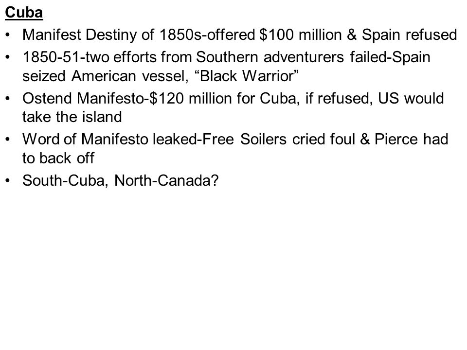 Cuba Manifest Destiny of 1850s-offered $100 million & Spain refused 1850-51-two efforts from Southern adventurers failed-Spain seized American vessel,