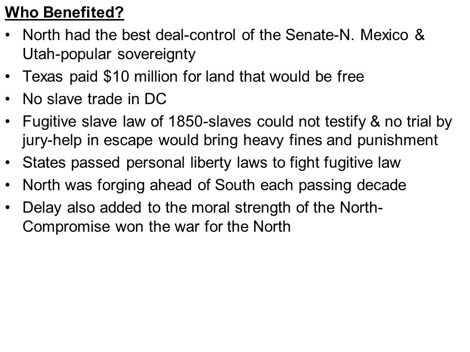 Who Benefited? North had the best deal-control of the Senate-N. Mexico & Utah-popular sovereignty Texas paid $10 million for land that would be free N