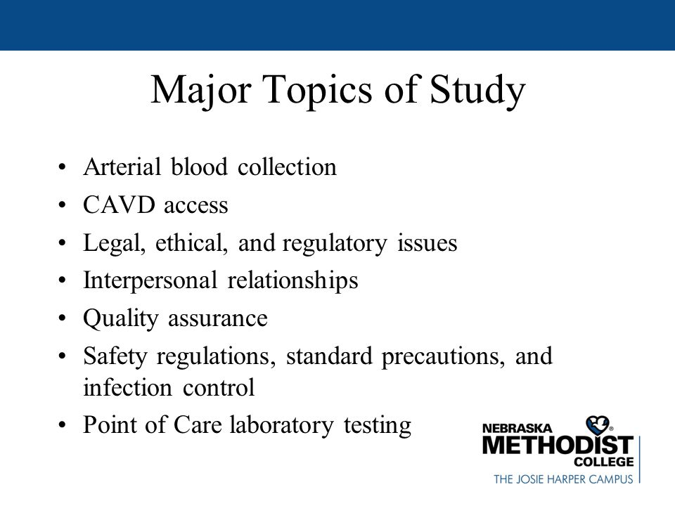 Major Topics of Study Arterial blood collection CAVD access Legal, ethical, and regulatory issues Interpersonal relationships Quality assurance Safety regulations, standard precautions, and infection control Point of Care laboratory testing