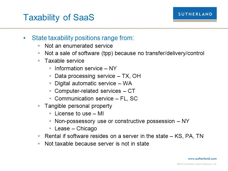 ©2012 Sutherland Asbill & Brennan LLP 17 Taxability of SaaS State taxability positions range from:  Not an enumerated service  Not a sale of software (tpp) because no transfer/delivery/control  Taxable service  Information service – NY  Data processing service – TX, OH  Digital automatic service – WA  Computer-related services – CT  Communication service – FL, SC  Tangible personal property  License to use – MI  Non-possessory use or constructive possession – NY  Lease – Chicago  Rental if software resides on a server in the state – KS, PA, TN  Not taxable because server is not in state