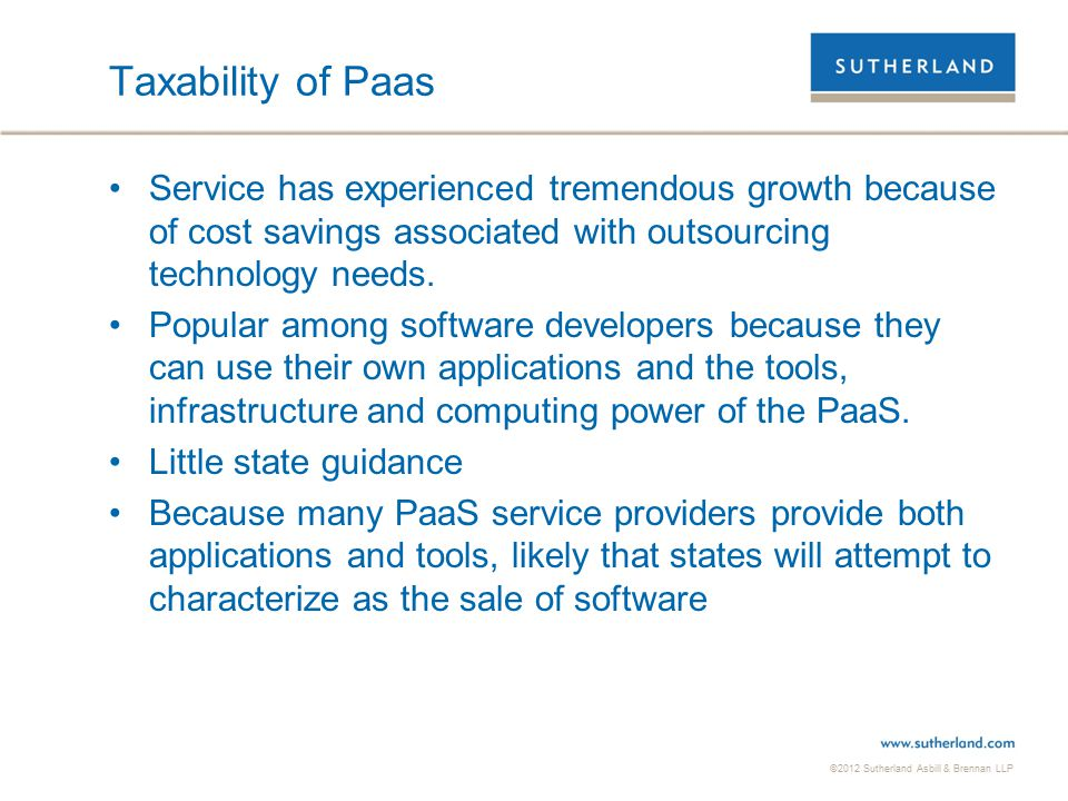 ©2012 Sutherland Asbill & Brennan LLP 19 Taxability of IaaS Service has experienced tremendous growth because of technological advances Look to state's taxability of various services  Hardware maintenance  Software maintenance  Repair labor  Security services  Electricity  Data maintenance Limited State Guidance  Vermont – Web hosting services are not taxable  Texas – Web hosting and remote storage services are taxable data processing services  Texas – Data backup services including server imaging and routine tape backups are taxable data processing services