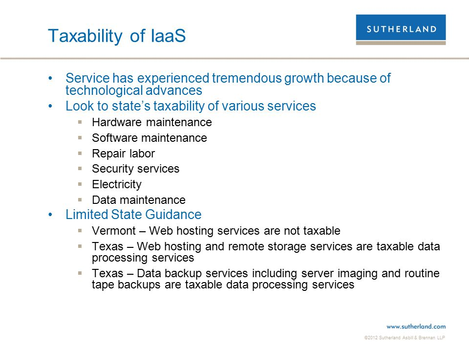 ©2012 Sutherland Asbill & Brennan LLP 19 Taxability of IaaS Service has experienced tremendous growth because of technological advances Look to state'