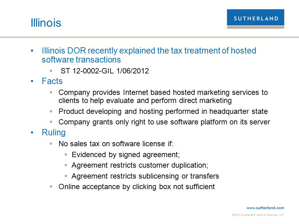 ©2012 Sutherland Asbill & Brennan LLP Illinois Illinois DOR recently explained the tax treatment of hosted software transactions  ST 12-0002-GIL 1/06/2012 Facts  Company provides Internet based hosted marketing services to clients to help evaluate and perform direct marketing  Product developing and hosting performed in headquarter state  Company grants only right to use software platform on its server Ruling  No sales tax on software license if:  Evidenced by signed agreement;  Agreement restricts customer duplication;  Agreement restricts sublicensing or transfers  Online acceptance by clicking box not sufficient