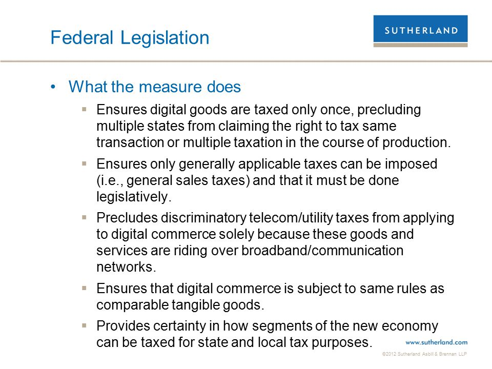 ©2012 Sutherland Asbill & Brennan LLP 38 Federal Legislation What the measure does  Ensures digital goods are taxed only once, precluding multiple states from claiming the right to tax same transaction or multiple taxation in the course of production.