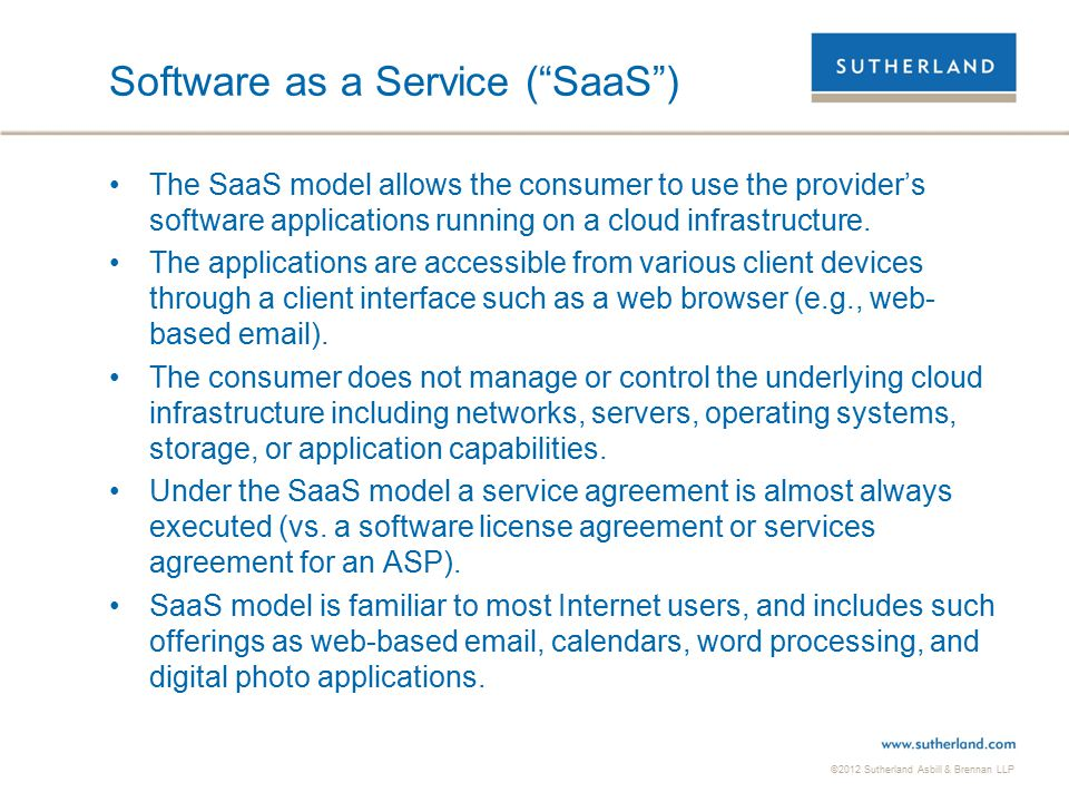 ©2012 Sutherland Asbill & Brennan LLP 7 Platform as a Service ( PaaS ) The PaaS model allows the consumer to run consumer-created or acquired applications on the cloud provider's platform.