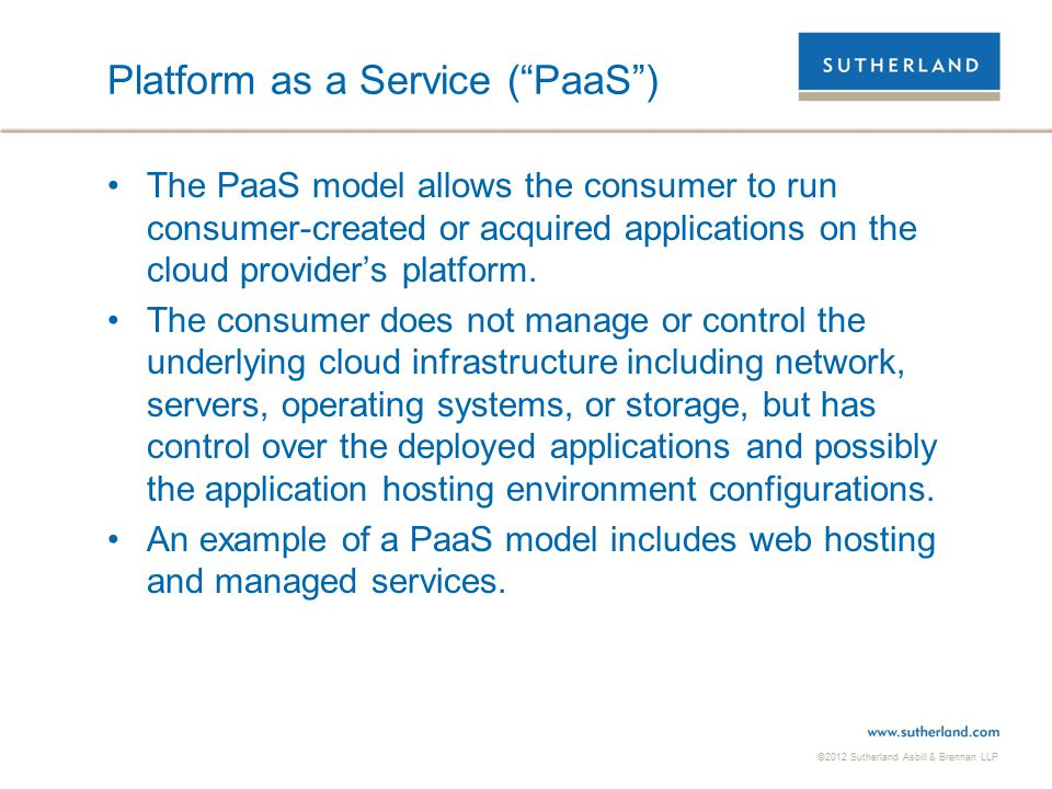 ©2012 Sutherland Asbill & Brennan LLP 8 Infrastructure as a Service ( IaaS ) The IaaS model provides the consumer the ability to outsource or rent storage, processing, network, and other computer resources upon which the consumer is able to deploy and run software, which can include operating systems and applications.