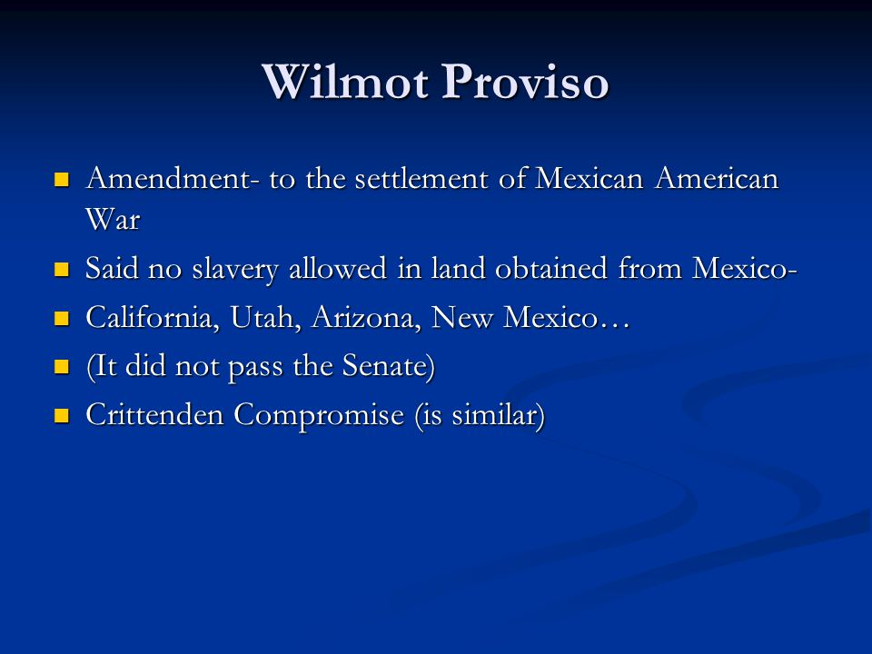 Wilmot Proviso Amendment- to the settlement of Mexican American War Amendment- to the settlement of Mexican American War Said no slavery allowed in land obtained from Mexico- Said no slavery allowed in land obtained from Mexico- California, Utah, Arizona, New Mexico… California, Utah, Arizona, New Mexico… (It did not pass the Senate) (It did not pass the Senate) Crittenden Compromise (is similar) Crittenden Compromise (is similar)