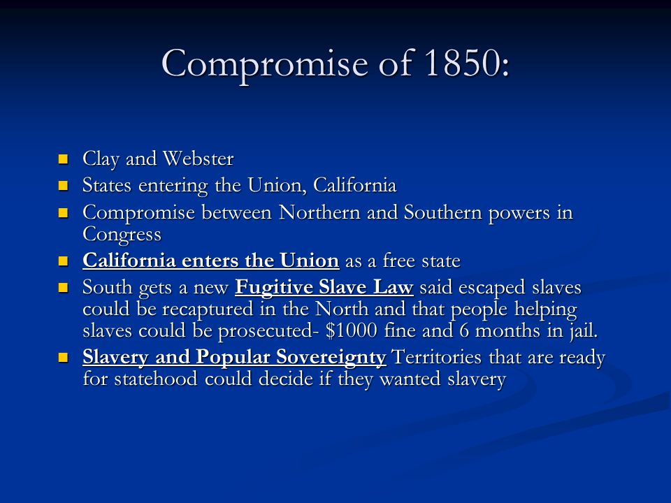 Compromise of 1850: Clay and Webster Clay and Webster States entering the Union, California States entering the Union, California Compromise between Northern and Southern powers in Congress Compromise between Northern and Southern powers in Congress California enters the Union as a free state California enters the Union as a free state South gets a new Fugitive Slave Law said escaped slaves could be recaptured in the North and that people helping slaves could be prosecuted- $1000 fine and 6 months in jail.
