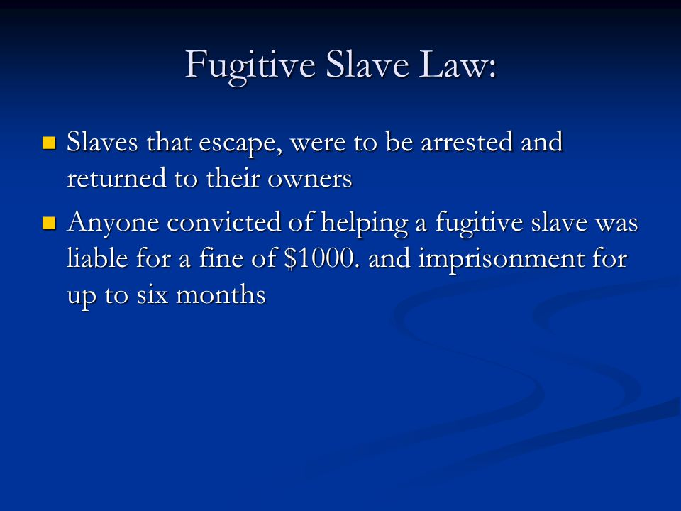 Fugitive Slave Law: Slaves that escape, were to be arrested and returned to their owners Slaves that escape, were to be arrested and returned to their owners Anyone convicted of helping a fugitive slave was liable for a fine of $1000.