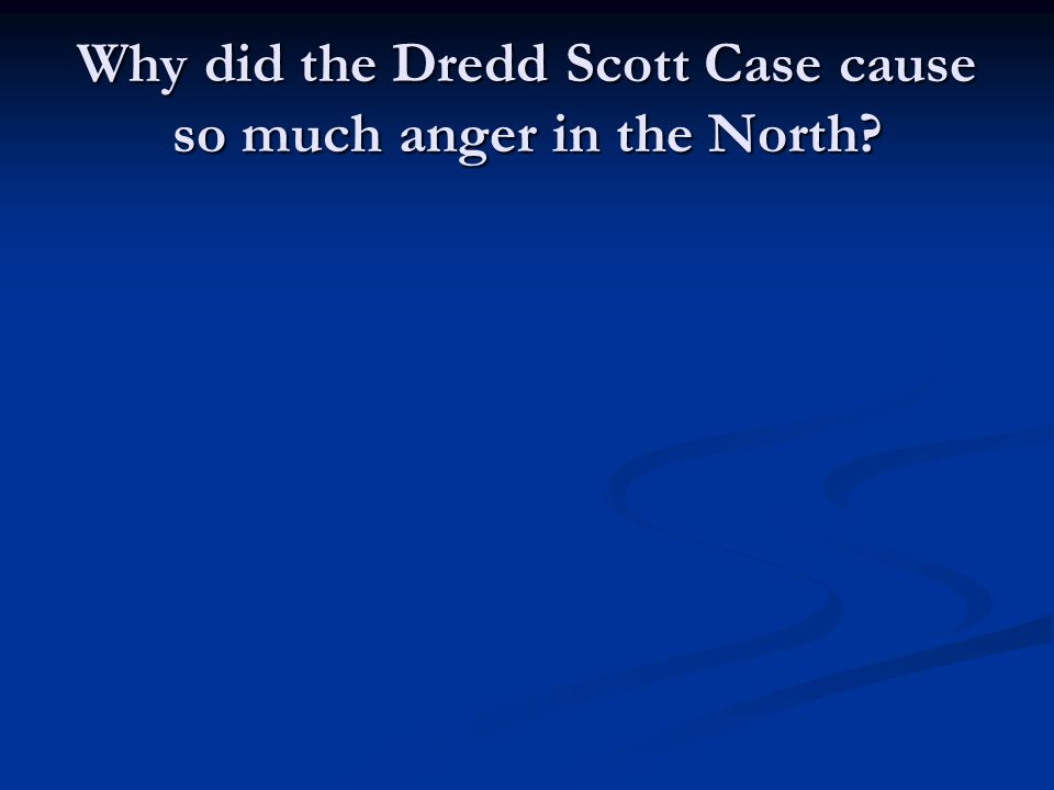 Why did the Dredd Scott Case cause so much anger in the North