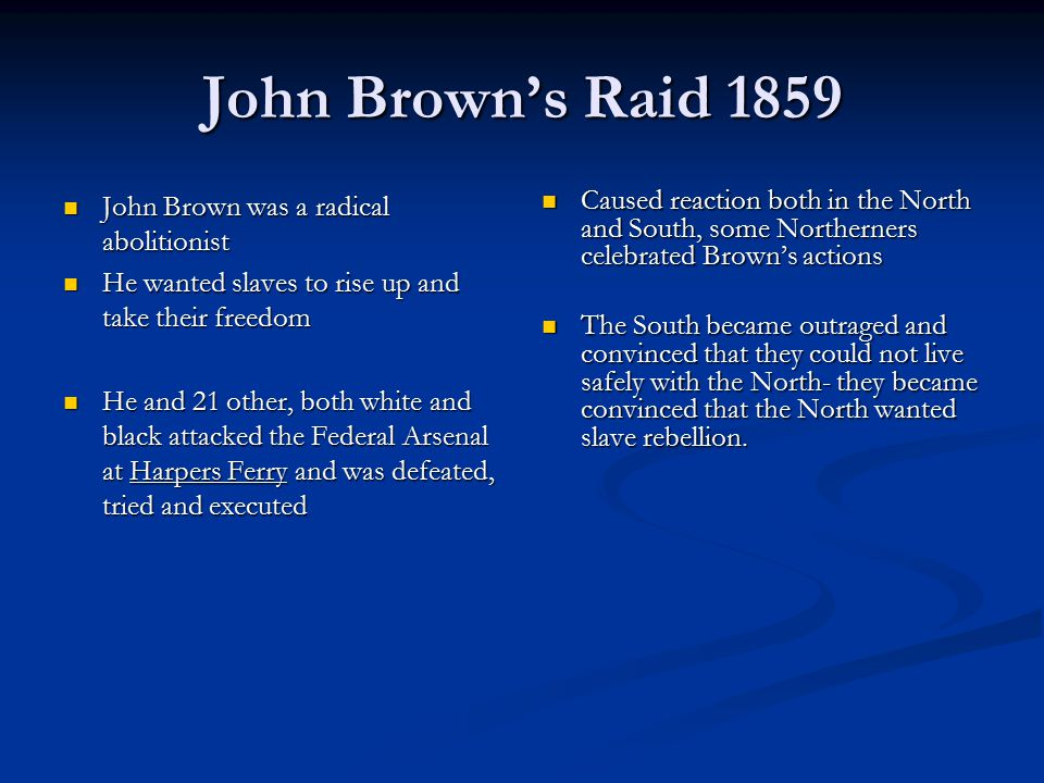 John Brown's Raid 1859 John Brown was a radical abolitionist John Brown was a radical abolitionist He wanted slaves to rise up and take their freedom He wanted slaves to rise up and take their freedom He and 21 other, both white and black attacked the Federal Arsenal at Harpers Ferry and was defeated, tried and executed He and 21 other, both white and black attacked the Federal Arsenal at Harpers Ferry and was defeated, tried and executed Caused reaction both in the North and South, some Northerners celebrated Brown's actions The South became outraged and convinced that they could not live safely with the North- they became convinced that the North wanted slave rebellion.