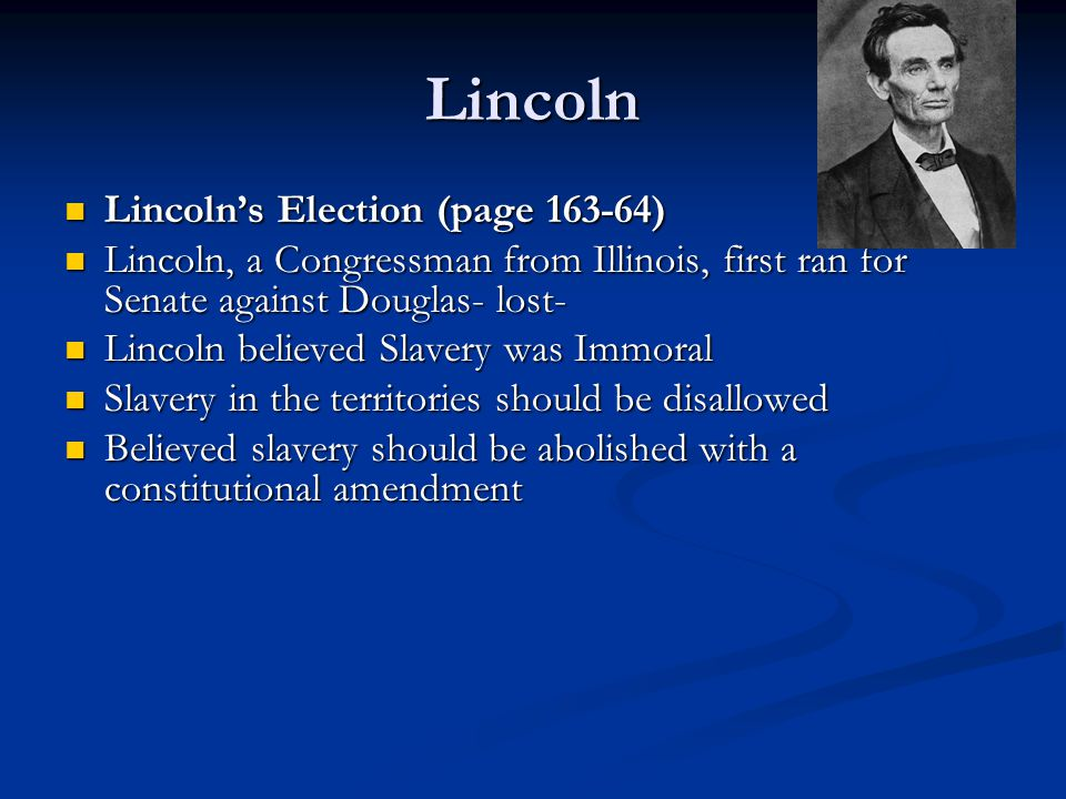 Lincoln Lincoln's Election (page 163-64) Lincoln's Election (page 163-64) Lincoln, a Congressman from Illinois, first ran for Senate against Douglas- lost- Lincoln, a Congressman from Illinois, first ran for Senate against Douglas- lost- Lincoln believed Slavery was Immoral Lincoln believed Slavery was Immoral Slavery in the territories should be disallowed Slavery in the territories should be disallowed Believed slavery should be abolished with a constitutional amendment Believed slavery should be abolished with a constitutional amendment