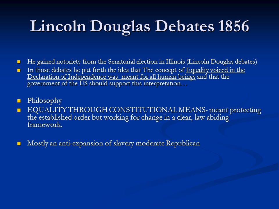 Lincoln Douglas Debates 1856 He gained notoriety from the Senatorial election in Illinois (Lincoln Douglas debates) He gained notoriety from the Senatorial election in Illinois (Lincoln Douglas debates) In those debates he put forth the idea that The concept of Equality voiced in the Declaration of Independence was meant for all human beings and that the government of the US should support this interpretation… In those debates he put forth the idea that The concept of Equality voiced in the Declaration of Independence was meant for all human beings and that the government of the US should support this interpretation… Philosophy Philosophy EQUALITY THROUGH CONSTITUTIONAL MEANS- meant protecting the established order but working for change in a clear, law abiding framework.